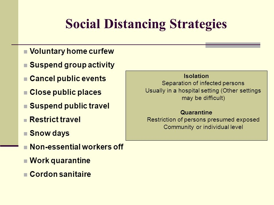 Social Distancing Strategies Voluntary home curfew Suspend group activity Cancel public events Close public places Suspend public travel Restrict travel Snow days Non-essential workers off Work quarantine Cordon sanitaire Isolation Separation of infected persons Usually in a hospital setting (Other settings may be difficult) Quarantine Restriction of persons presumed exposed Community or individual level