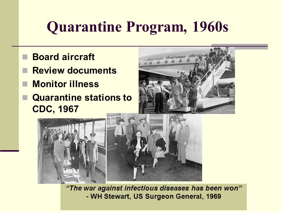 Quarantine Program, 1960s Board aircraft Review documents Monitor illness Quarantine stations to CDC, 1967 The war against infectious diseases has been won - WH Stewart, US Surgeon General, 1969