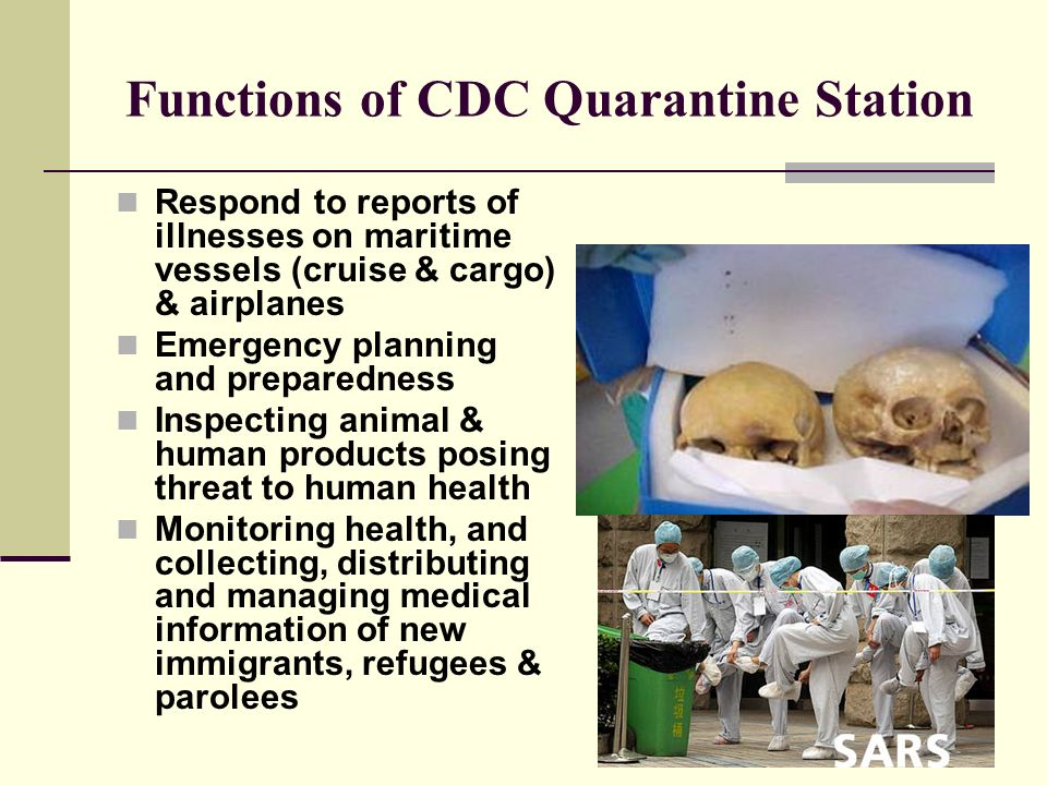 Functions of CDC Quarantine Station Respond to reports of illnesses on maritime vessels (cruise & cargo) & airplanes Emergency planning and preparedness Inspecting animal & human products posing threat to human health Monitoring health, and collecting, distributing and managing medical information of new immigrants, refugees & parolees