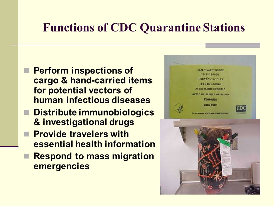 Functions of CDC Quarantine Stations Perform inspections of cargo & hand-carried items for potential vectors of human infectious diseases Distribute immunobiologics & investigational drugs Provide travelers with essential health information Respond to mass migration emergencies