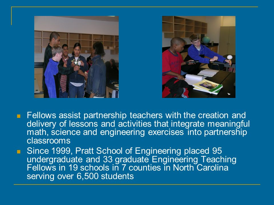 Fellows assist partnership teachers with the creation and delivery of lessons and activities that integrate meaningful math, science and engineering exercises into partnership classrooms Since 1999, Pratt School of Engineering placed 95 undergraduate and 33 graduate Engineering Teaching Fellows in 19 schools in 7 counties in North Carolina serving over 6,500 students
