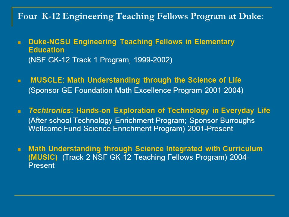 Duke-NCSU Engineering Teaching Fellows in Elementary Education (NSF GK-12 Track 1 Program, ) MUSCLE: Math Understanding through the Science of Life (Sponsor GE Foundation Math Excellence Program ) Techtronics: Hands-on Exploration of Technology in Everyday Life (After school Technology Enrichment Program; Sponsor Burroughs Wellcome Fund Science Enrichment Program) 2001-Present Math Understanding through Science Integrated with Curriculum (MUSIC) (Track 2 NSF GK-12 Teaching Fellows Program) Present Four K-12 Engineering Teaching Fellows Program at Duke:
