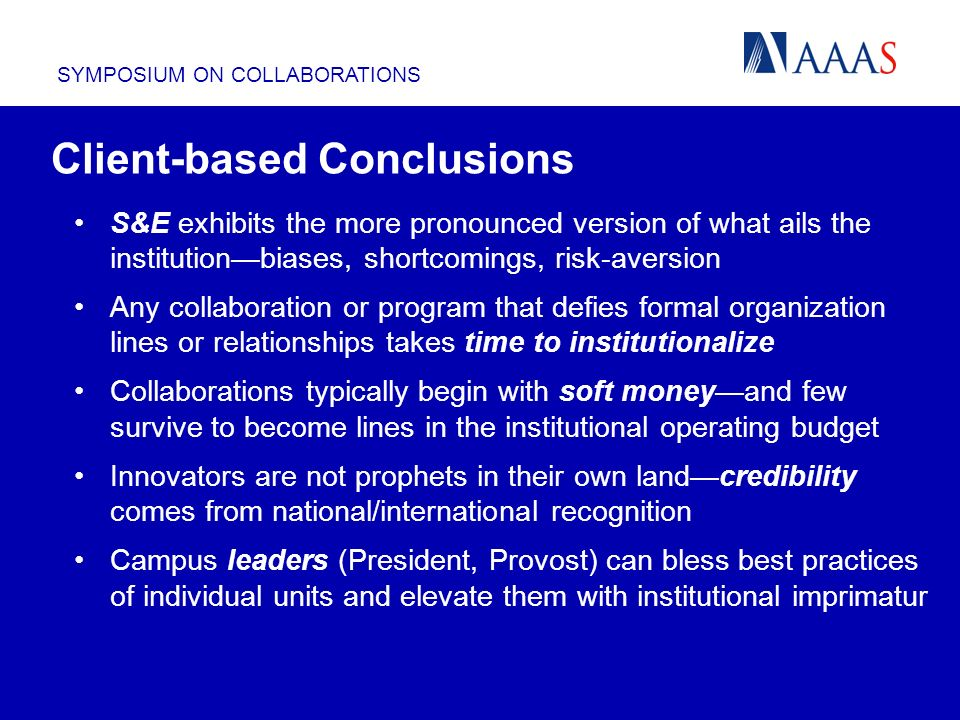 SYMPOSIUM ON COLLABORATIONS Client-based Conclusions S&E exhibits the more pronounced version of what ails the institutionbiases, shortcomings, risk-aversion Any collaboration or program that defies formal organization lines or relationships takes time to institutionalize Collaborations typically begin with soft moneyand few survive to become lines in the institutional operating budget Innovators are not prophets in their own landcredibility comes from national/international recognition Campus leaders (President, Provost) can bless best practices of individual units and elevate them with institutional imprimatur