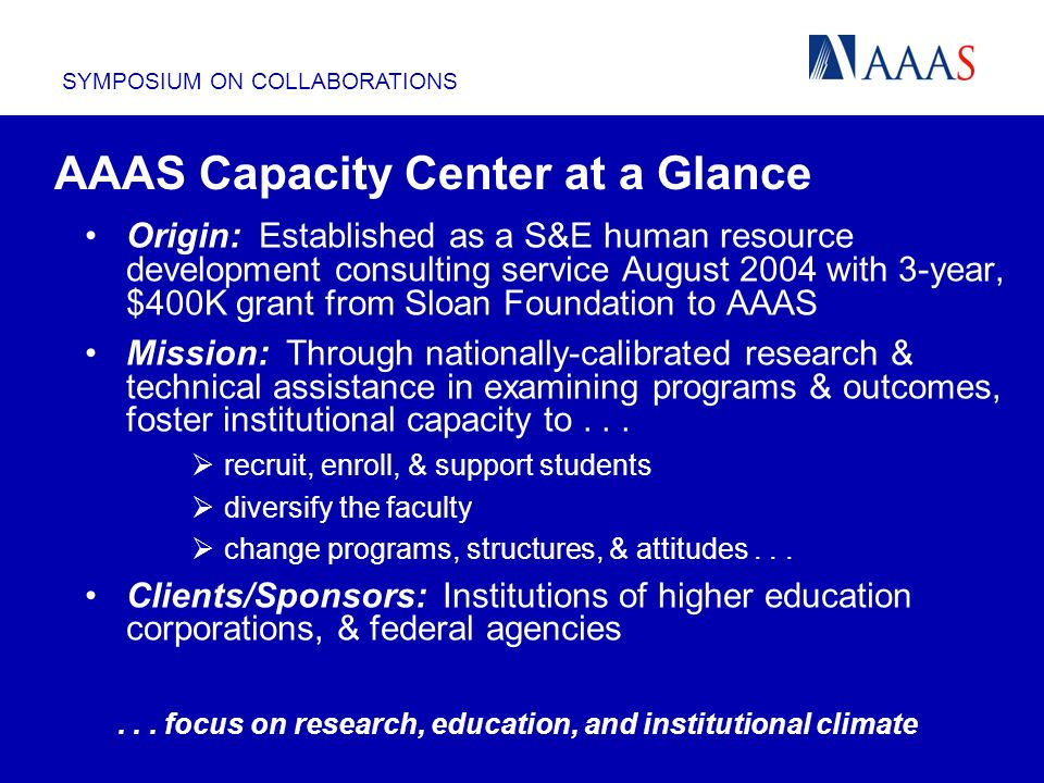 SYMPOSIUM ON COLLABORATIONS Origin: Established as a S&E human resource development consulting service August 2004 with 3-year, $400K grant from Sloan Foundation to AAAS Mission: Through nationally-calibrated research & technical assistance in examining programs & outcomes, foster institutional capacity to...