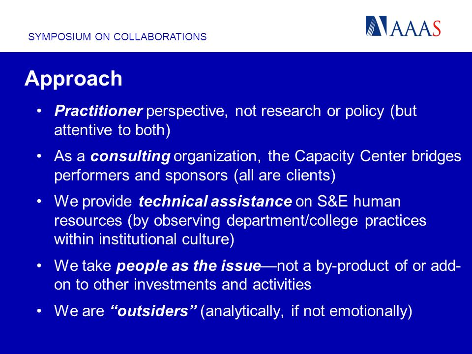 SYMPOSIUM ON COLLABORATIONS Approach Practitioner perspective, not research or policy (but attentive to both) As a consulting organization, the Capacity Center bridges performers and sponsors (all are clients) We provide technical assistance on S&E human resources (by observing department/college practices within institutional culture) We take people as the issuenot a by-product of or add- on to other investments and activities We are outsiders (analytically, if not emotionally)