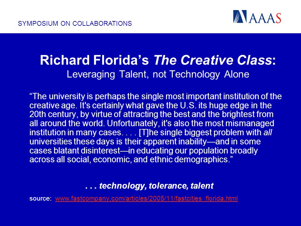 SYMPOSIUM ON COLLABORATIONS Richard Floridas The Creative Class: Leveraging Talent, not Technology Alone The university is perhaps the single most important institution of the creative age.