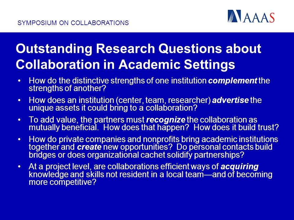 SYMPOSIUM ON COLLABORATIONS Outstanding Research Questions about Collaboration in Academic Settings How do the distinctive strengths of one institutio