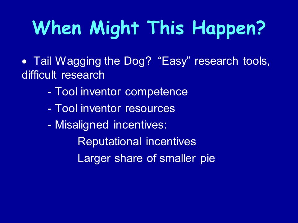 When Might This Happen? Tail Wagging the Dog? Easy research tools, difficult research - Tool inventor competence - Tool inventor resources - Misaligne