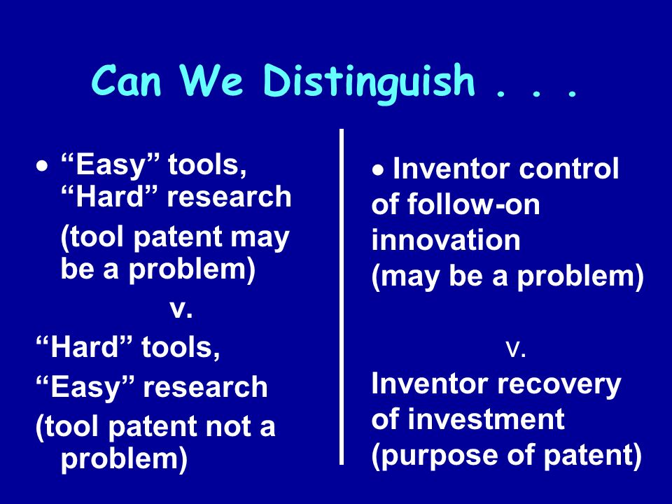 Can We Distinguish... Easy tools, Hard research (tool patent may be a problem) v. Hard tools, Easy research (tool patent not a problem) Inventor contr