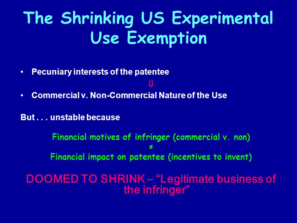 The Shrinking US Experimental Use Exemption Pecuniary interests of the patentee Commercial v. Non-Commercial Nature of the Use But... unstable because