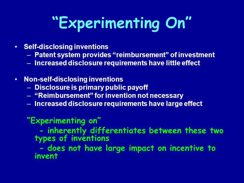Experimenting On Self-disclosing inventions –Patent system provides reimbursement of investment –Increased disclosure requirements have little effect