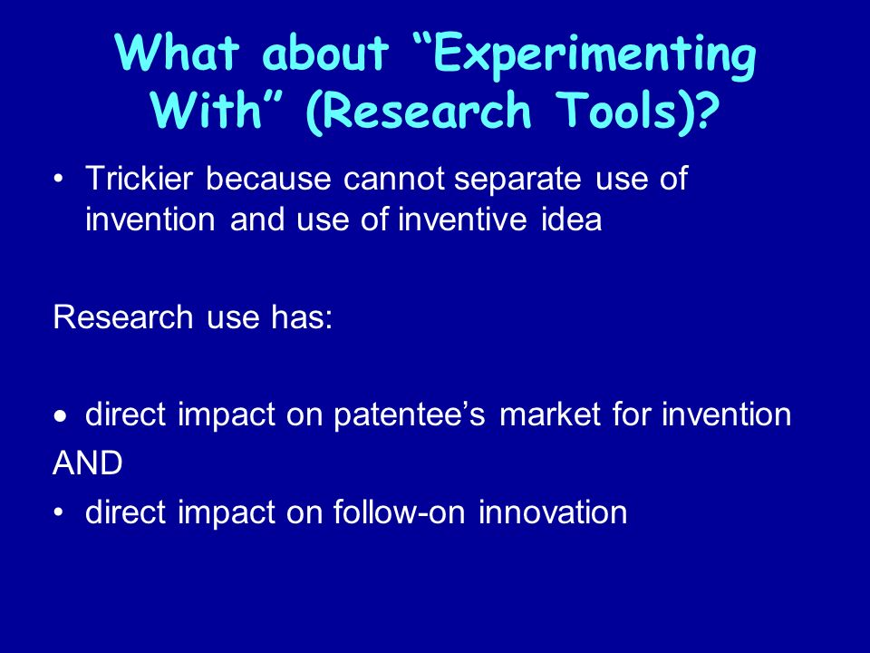 What about Experimenting With (Research Tools)? Trickier because cannot separate use of invention and use of inventive idea Research use has: direct i