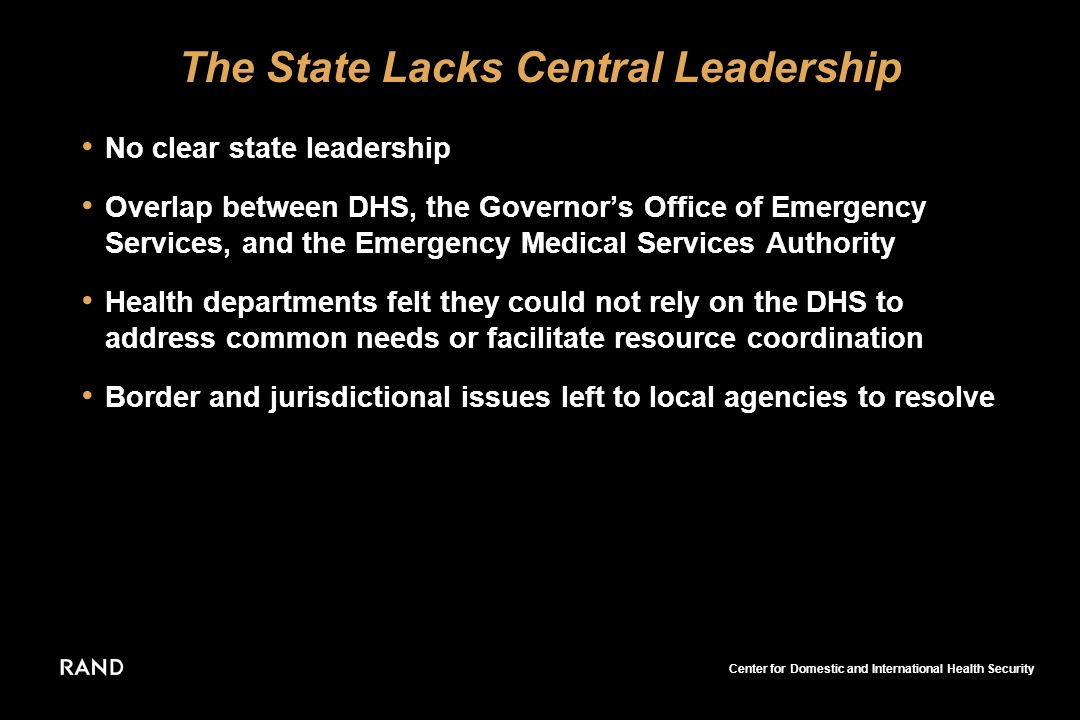 Center for Domestic and International Health Security The State Lacks Central Leadership No clear state leadership Overlap between DHS, the Governors Office of Emergency Services, and the Emergency Medical Services Authority Health departments felt they could not rely on the DHS to address common needs or facilitate resource coordination Border and jurisdictional issues left to local agencies to resolve