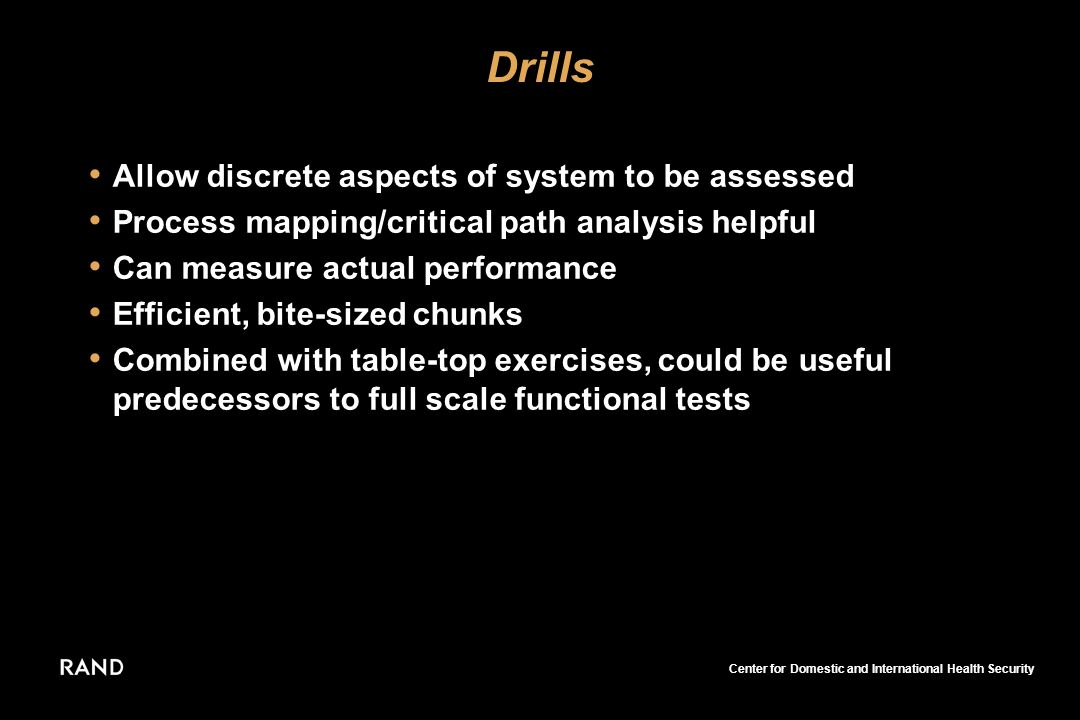 Center for Domestic and International Health Security Drills Allow discrete aspects of system to be assessed Process mapping/critical path analysis helpful Can measure actual performance Efficient, bite-sized chunks Combined with table-top exercises, could be useful predecessors to full scale functional tests