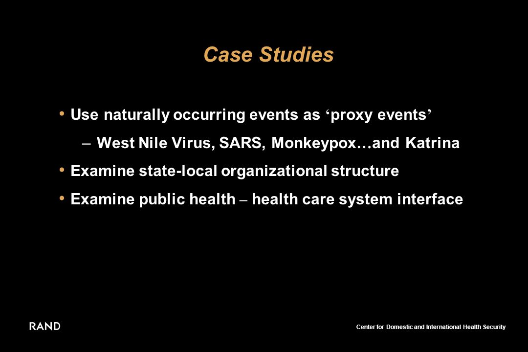 Center for Domestic and International Health Security Use naturally occurring events as proxy events –West Nile Virus, SARS, Monkeypox … and Katrina Examine state-local organizational structure Examine public health – health care system interface Case Studies