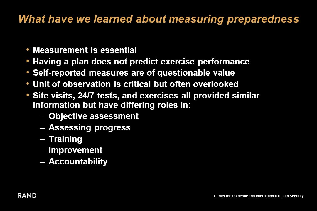 Center for Domestic and International Health Security What have we learned about measuring preparedness Measurement is essential Having a plan does not predict exercise performance Self-reported measures are of questionable value Unit of observation is critical but often overlooked Site visits, 24/7 tests, and exercises all provided similar information but have differing roles in: –Objective assessment –Assessing progress –Training –Improvement –Accountability