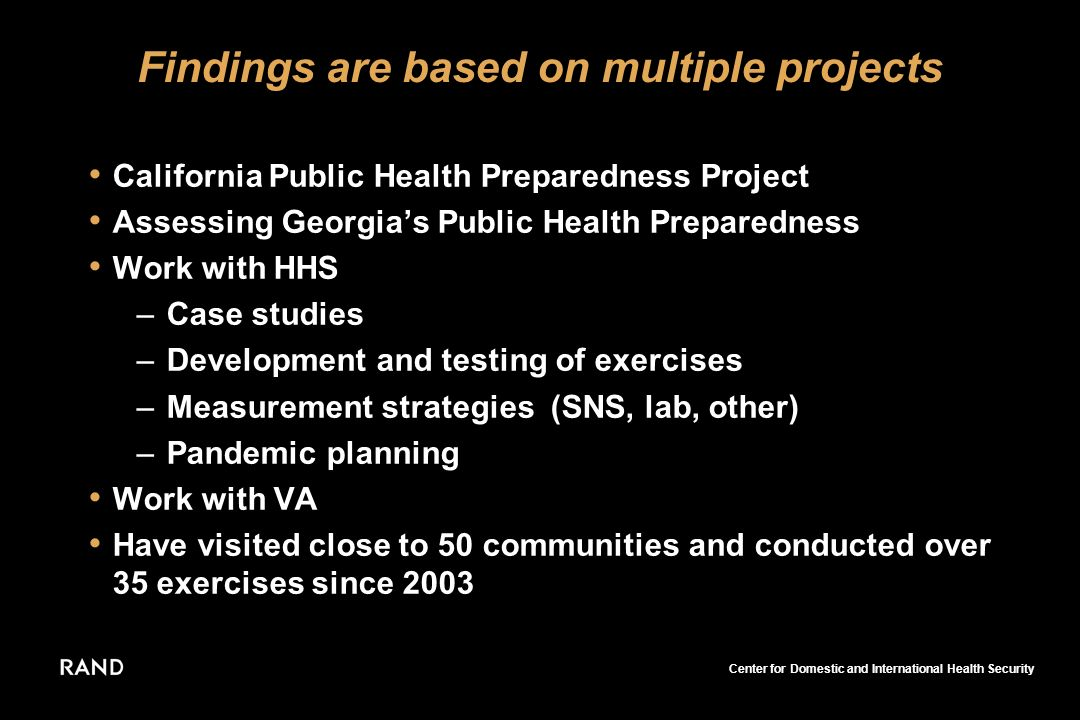 Center for Domestic and International Health Security Findings are based on multiple projects California Public Health Preparedness Project Assessing Georgias Public Health Preparedness Work with HHS –Case studies –Development and testing of exercises –Measurement strategies (SNS, lab, other) –Pandemic planning Work with VA Have visited close to 50 communities and conducted over 35 exercises since 2003