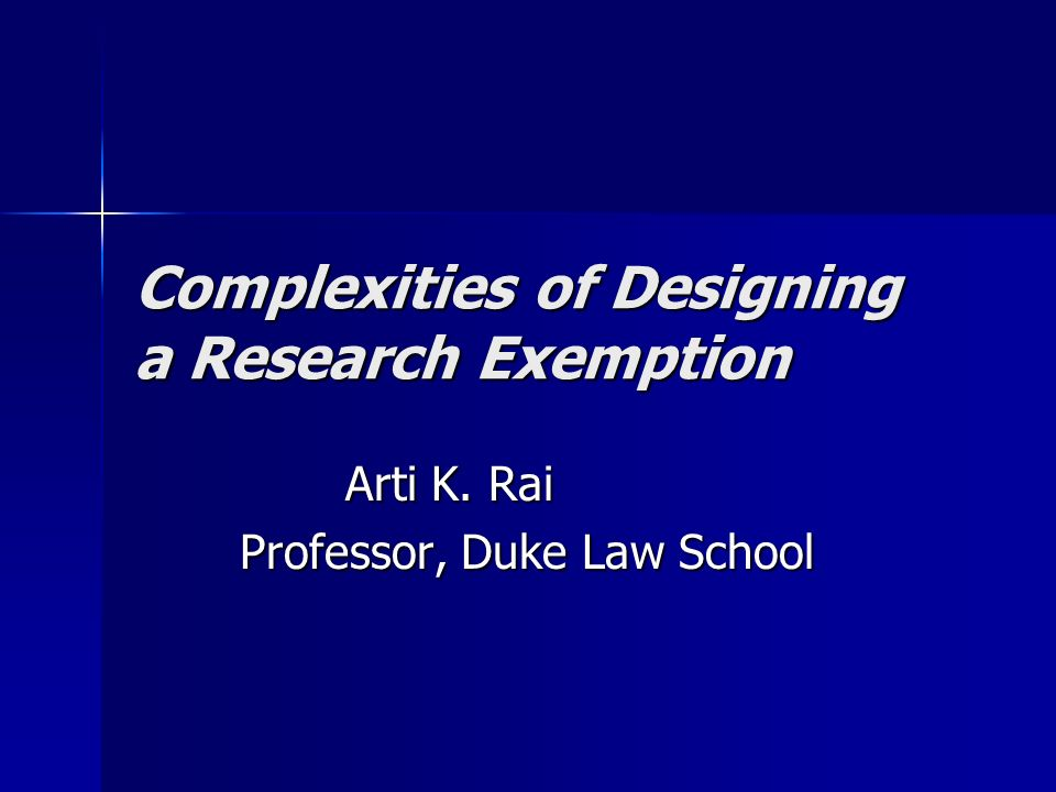 Complexities of Designing a Research Exemption Arti K. Rai Professor, Duke Law School