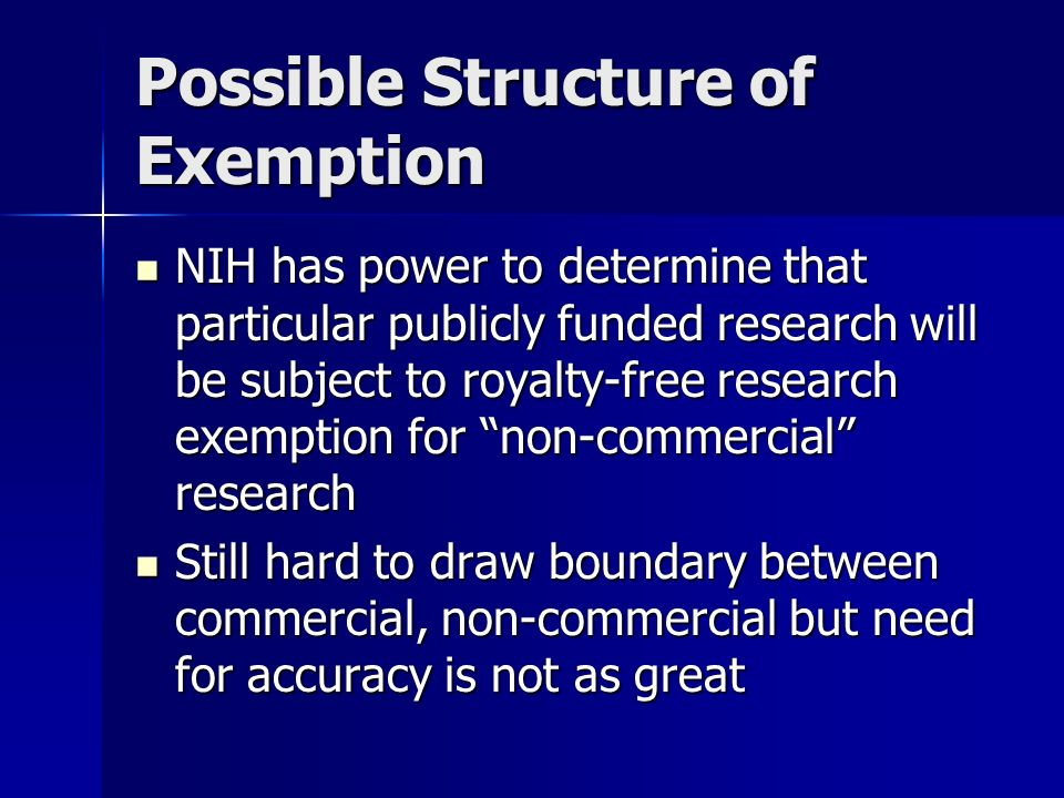 Possible Structure of Exemption NIH has power to determine that particular publicly funded research will be subject to royalty-free research exemption for non-commercial research NIH has power to determine that particular publicly funded research will be subject to royalty-free research exemption for non-commercial research Still hard to draw boundary between commercial, non-commercial but need for accuracy is not as great Still hard to draw boundary between commercial, non-commercial but need for accuracy is not as great