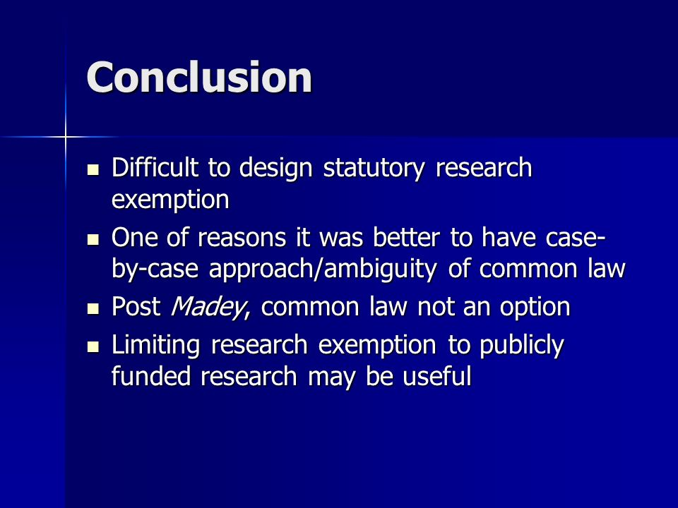 Conclusion Difficult to design statutory research exemption Difficult to design statutory research exemption One of reasons it was better to have case- by-case approach/ambiguity of common law One of reasons it was better to have case- by-case approach/ambiguity of common law Post Madey, common law not an option Post Madey, common law not an option Limiting research exemption to publicly funded research may be useful Limiting research exemption to publicly funded research may be useful