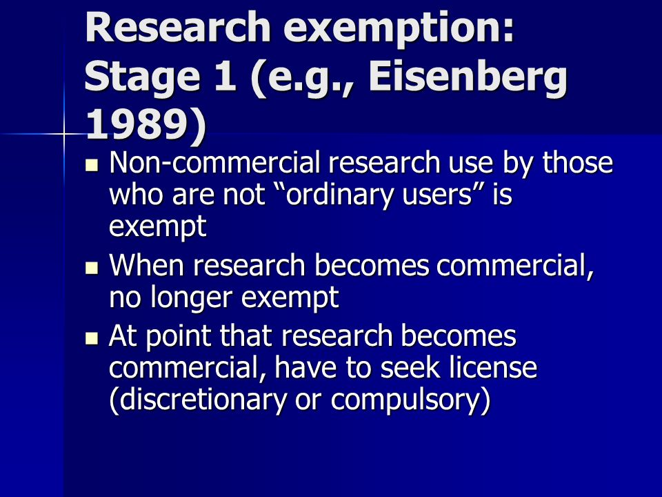 Research exemption: Stage 1 (e.g., Eisenberg 1989) Non-commercial research use by those who are not ordinary users is exempt Non-commercial research use by those who are not ordinary users is exempt When research becomes commercial, no longer exempt When research becomes commercial, no longer exempt At point that research becomes commercial, have to seek license (discretionary or compulsory) At point that research becomes commercial, have to seek license (discretionary or compulsory)