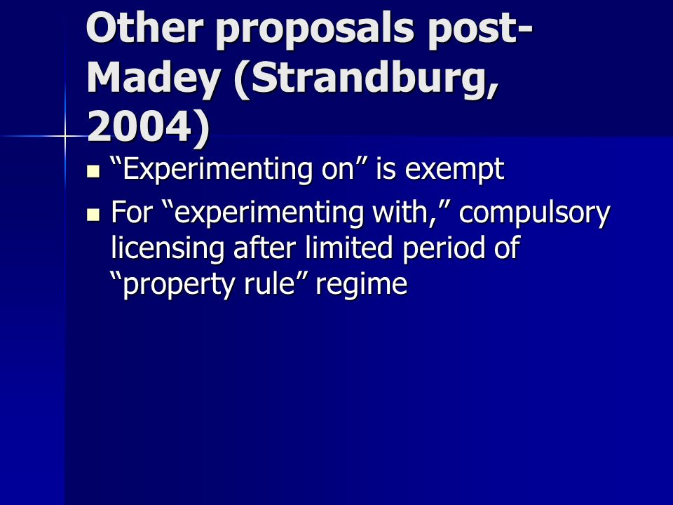 Other proposals post- Madey (Strandburg, 2004) Experimenting on is exempt Experimenting on is exempt For experimenting with, compulsory licensing after limited period of property rule regime For experimenting with, compulsory licensing after limited period of property rule regime