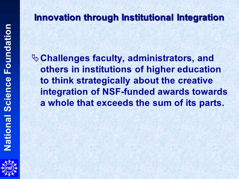 Innovation through Institutional Integration Challenges faculty, administrators, and others in institutions of higher education to think strategically about the creative integration of NSF-funded awards towards a whole that exceeds the sum of its parts.