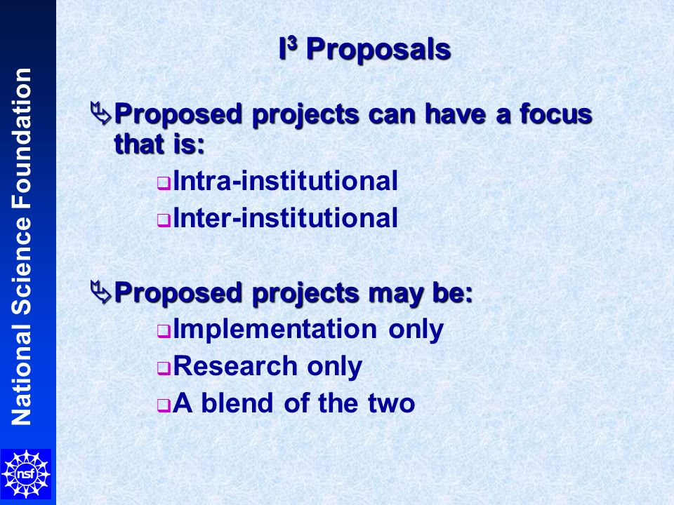 National Science Foundation I 3 Proposals Proposed projects can have a focus that is: Proposed projects can have a focus that is: Intra-institutional Inter-institutional Proposed projects may be: Proposed projects may be: Implementation only Research only A blend of the two