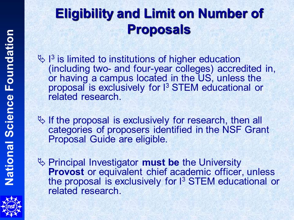 National Science Foundation Eligibility and Limit on Number of Proposals I 3 is limited to institutions of higher education (including two- and four-year colleges) accredited in, or having a campus located in the US, unless the proposal is exclusively for I 3 STEM educational or related research.