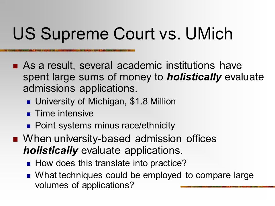 US Supreme Court vs. UMich As a result, several academic institutions have spent large sums of money to holistically evaluate admissions applications.