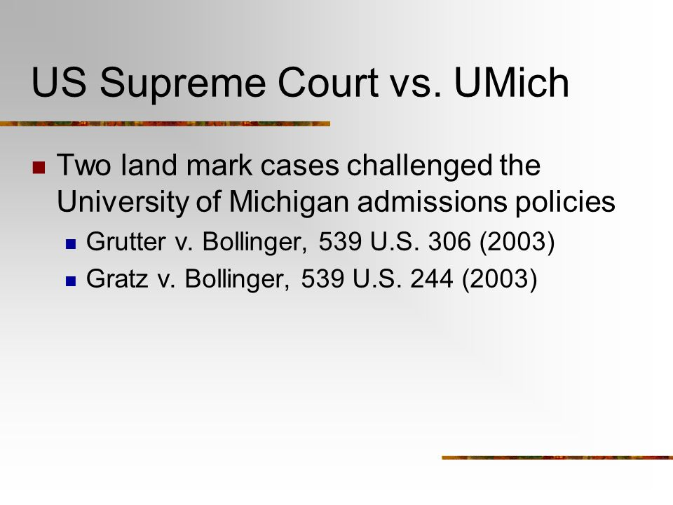 US Supreme Court vs. UMich Two land mark cases challenged the University of Michigan admissions policies Grutter v. Bollinger, 539 U.S. 306 (2003) Gra