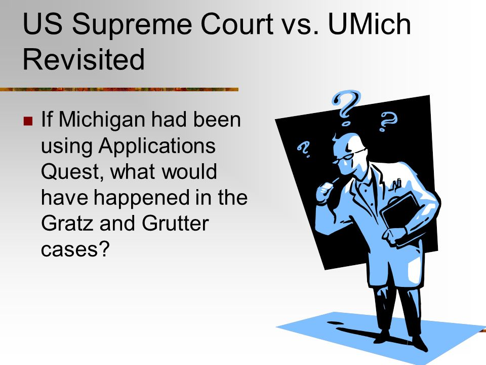 US Supreme Court vs. UMich Revisited If Michigan had been using Applications Quest, what would have happened in the Gratz and Grutter cases?