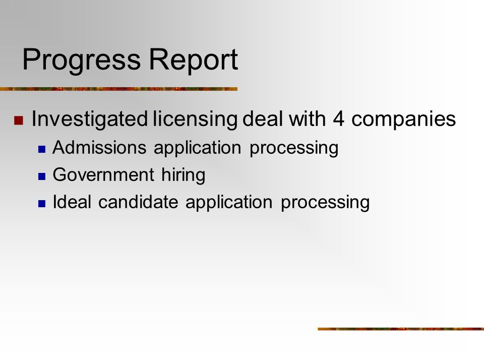 Progress Report Investigated licensing deal with 4 companies Admissions application processing Government hiring Ideal candidate application processing