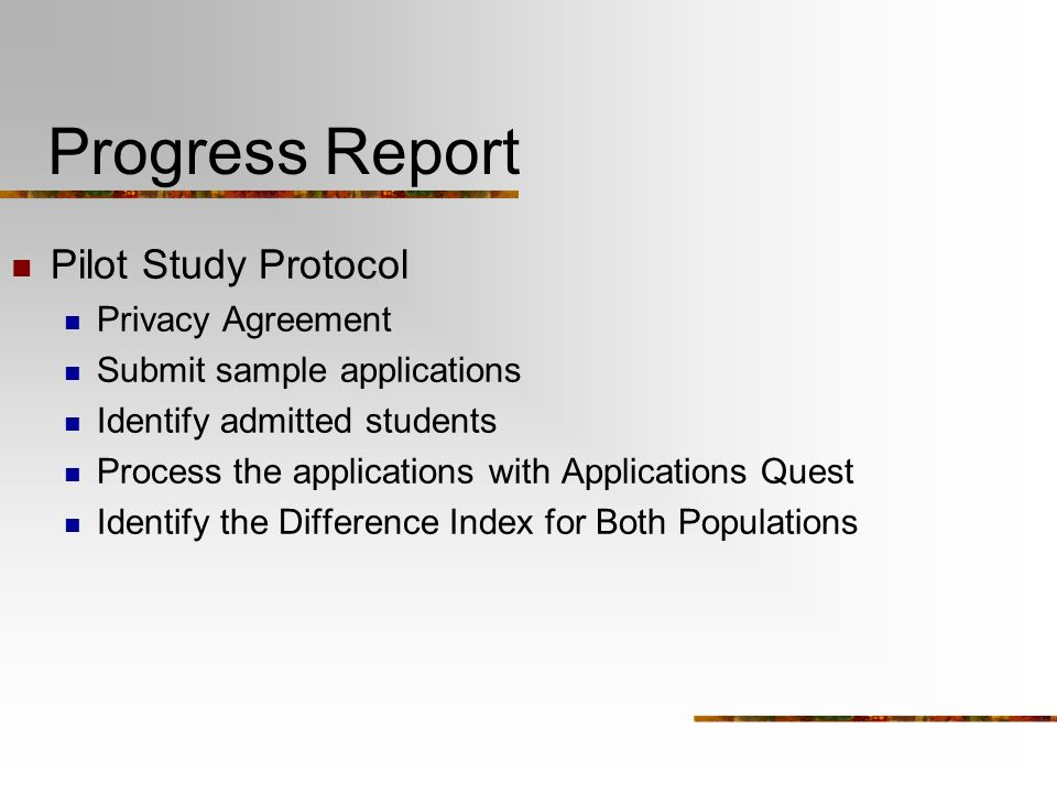 Progress Report Pilot Study Protocol Privacy Agreement Submit sample applications Identify admitted students Process the applications with Applications Quest Identify the Difference Index for Both Populations
