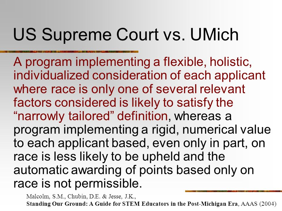 US Supreme Court vs. UMich A program implementing a flexible, holistic, individualized consideration of each applicant where race is only one of sever