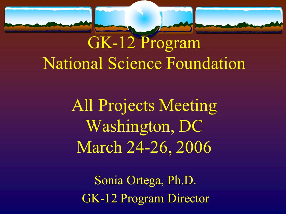 GK-12 Program National Science Foundation All Projects Meeting Washington, DC March 24-26, 2006 Sonia Ortega, Ph.D.