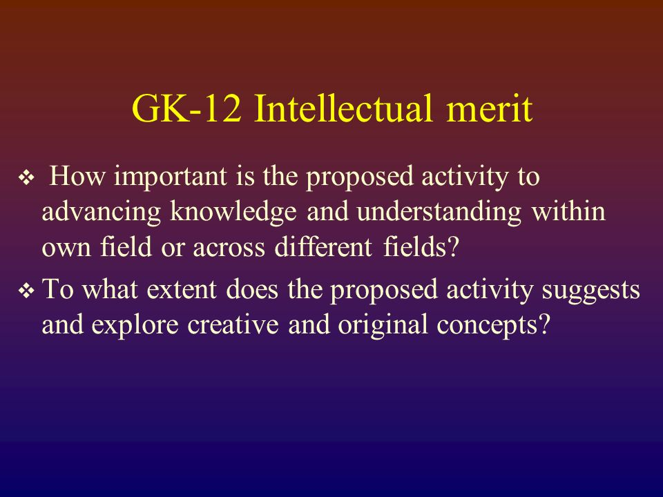 GK-12 Intellectual merit How important is the proposed activity to advancing knowledge and understanding within own field or across different fields.