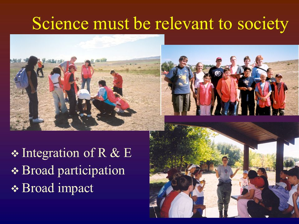 Science must be relevant to society Integration of R & E Broad participation Broad impact