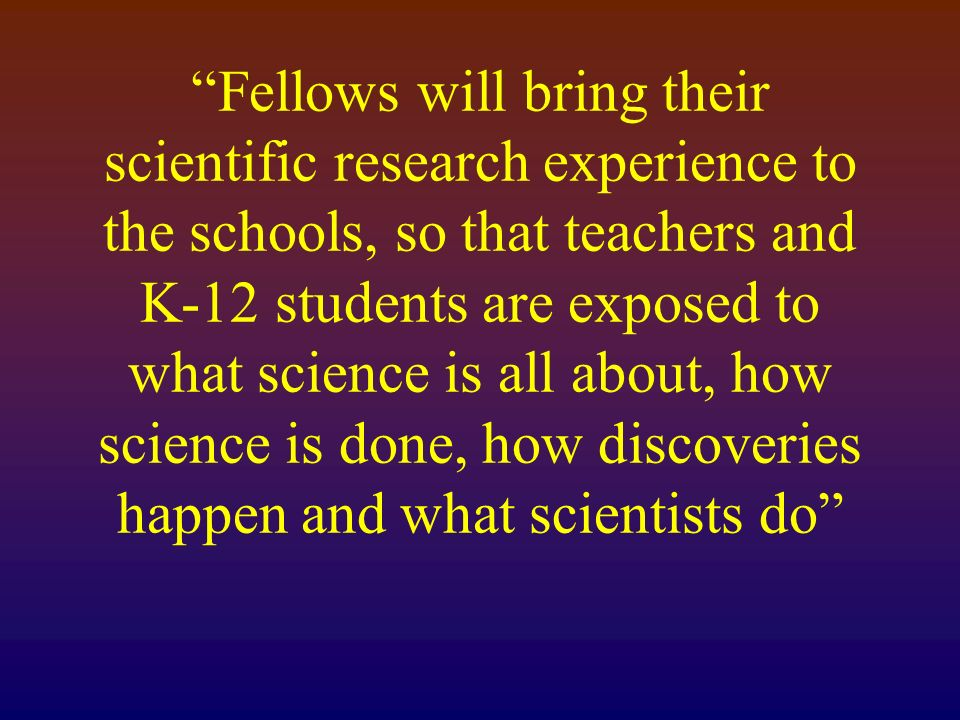 Fellows will bring their scientific research experience to the schools, so that teachers and K-12 students are exposed to what science is all about, how science is done, how discoveries happen and what scientists do