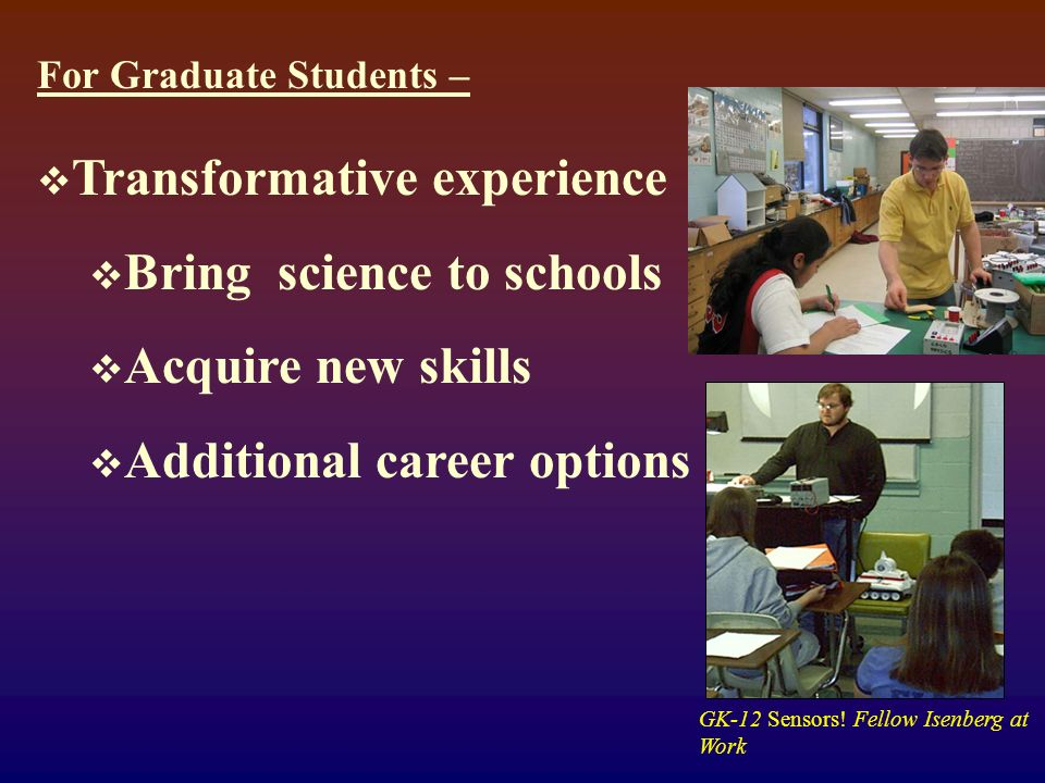 For Graduate Students – Transformative experience Bring science to schools Acquire new skills Additional career options GK-12 Sensors.