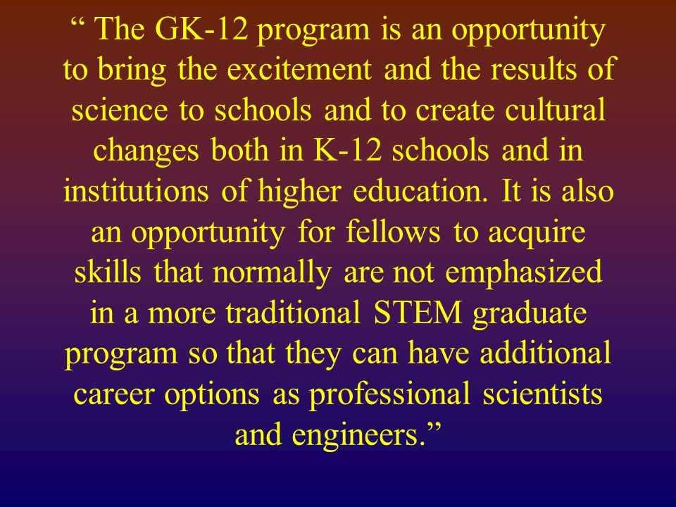 The GK-12 program is an opportunity to bring the excitement and the results of science to schools and to create cultural changes both in K-12 schools and in institutions of higher education.