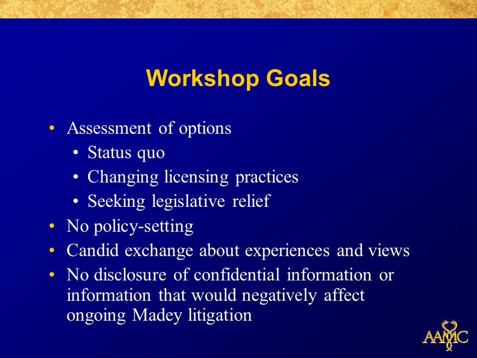 Workshop Goals Assessment of options Status quo Changing licensing practices Seeking legislative relief No policy-setting Candid exchange about experiences and views No disclosure of confidential information or information that would negatively affect ongoing Madey litigation