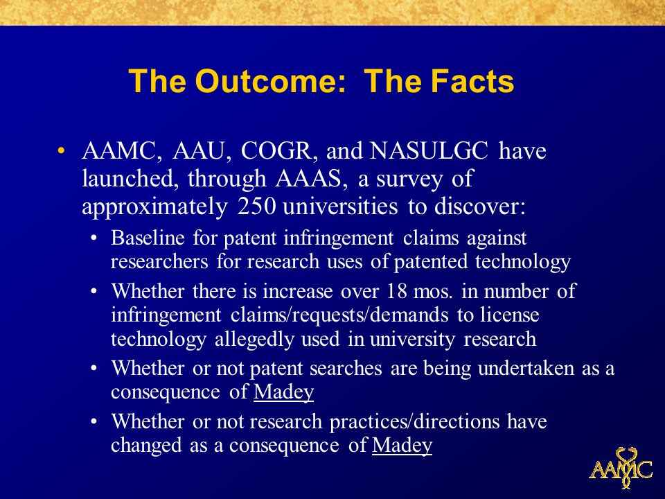 The Outcome: The Facts AAMC, AAU, COGR, and NASULGC have launched, through AAAS, a survey of approximately 250 universities to discover: Baseline for patent infringement claims against researchers for research uses of patented technology Whether there is increase over 18 mos.