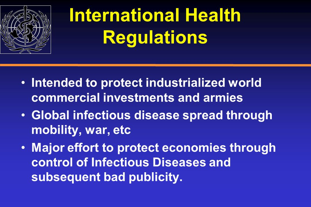 International Health Regulations Intended to protect industrialized world commercial investments and armies Global infectious disease spread through m