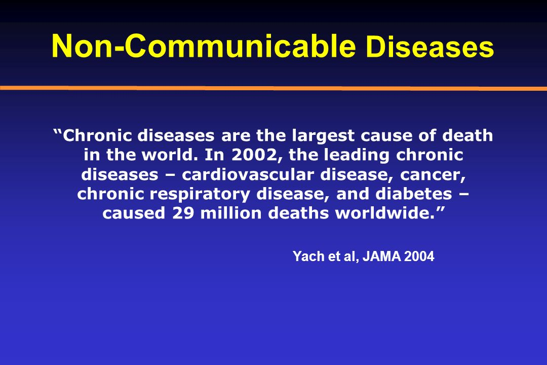 Non-Communicable Diseases Chronic diseases are the largest cause of death in the world. In 2002, the leading chronic diseases – cardiovascular disease