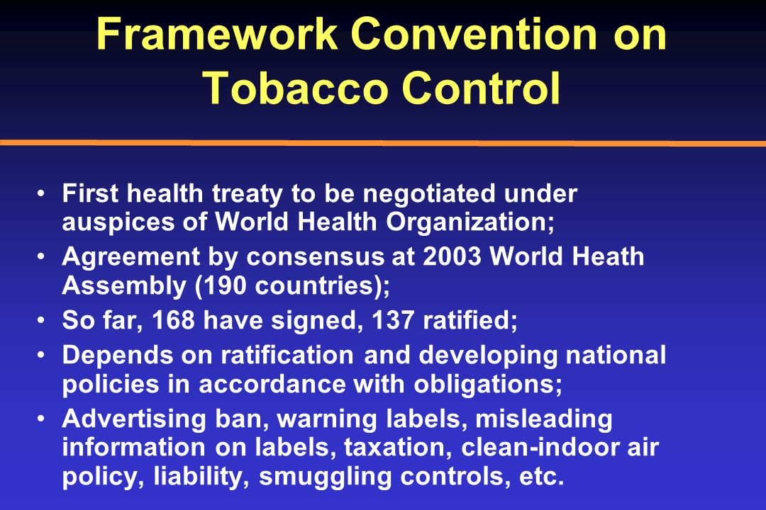 Framework Convention on Tobacco Control First health treaty to be negotiated under auspices of World Health Organization; Agreement by consensus at 20