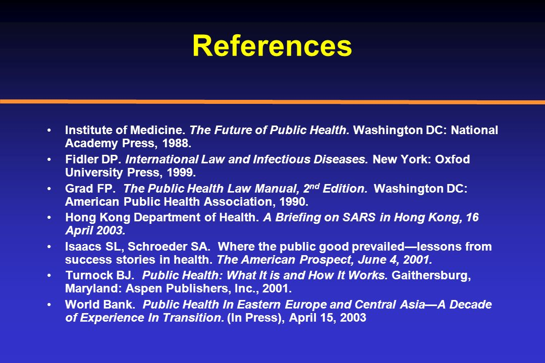 References Institute of Medicine. The Future of Public Health. Washington DC: National Academy Press, 1988. Fidler DP. International Law and Infectiou