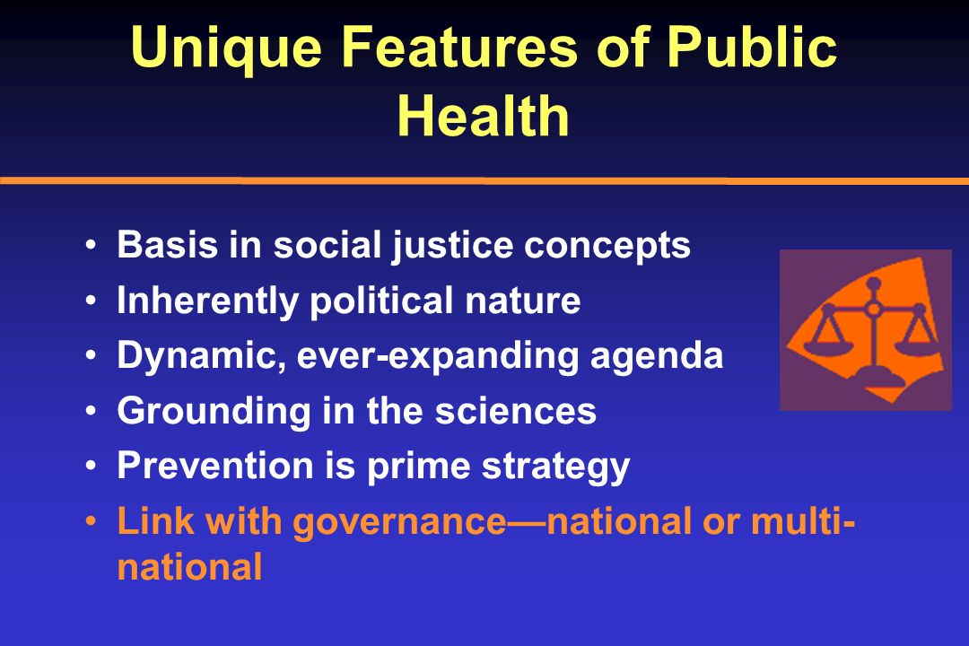Unique Features of Public Health Basis in social justice concepts Inherently political nature Dynamic, ever-expanding agenda Grounding in the sciences