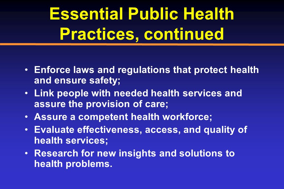 Essential Public Health Practices, continued Enforce laws and regulations that protect health and ensure safety; Link people with needed health servic