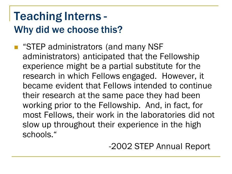 Teaching Interns - Why did we choose this? STEP administrators (and many NSF administrators) anticipated that the Fellowship experience might be a par